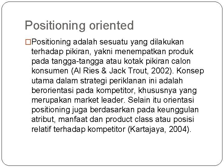 Positioning oriented �Positioning adalah sesuatu yang dilakukan terhadap pikiran, yakni menempatkan produk pada tangga-tangga
