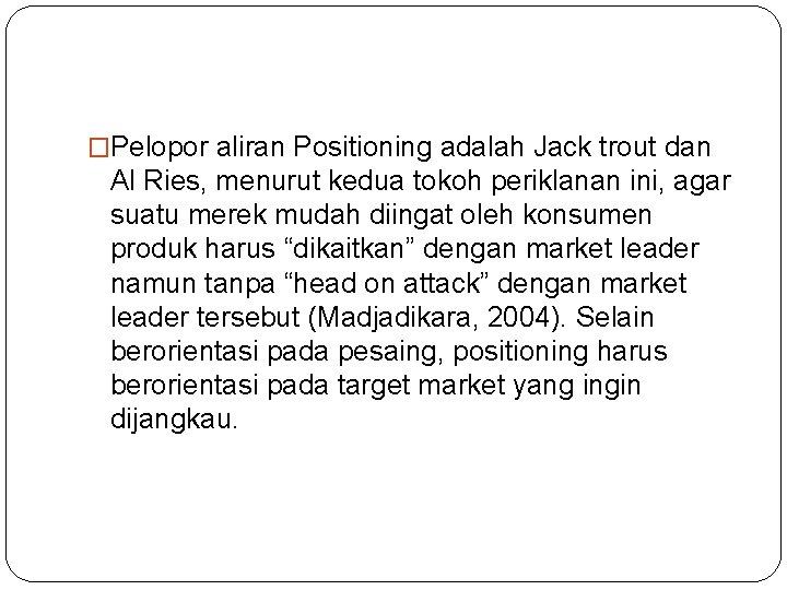 �Pelopor aliran Positioning adalah Jack trout dan Al Ries, menurut kedua tokoh periklanan ini,