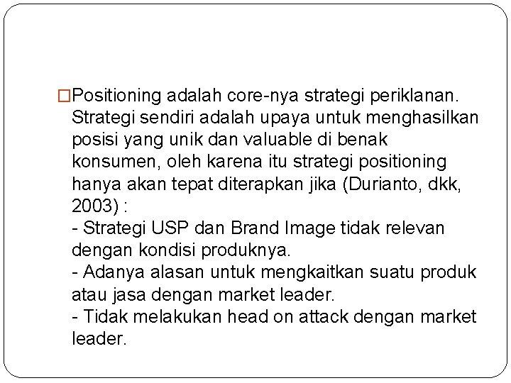 �Positioning adalah core-nya strategi periklanan. Strategi sendiri adalah upaya untuk menghasilkan posisi yang unik