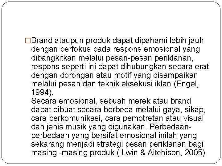 �Brand ataupun produk dapat dipahami lebih jauh dengan berfokus pada respons emosional yang dibangkitkan
