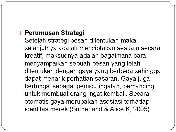 �Perumusan Strategi Setelah strategi pesan ditentukan maka selanjutnya adalah menciptakan sesuatu secara kreatif, maksudnya