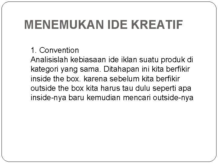 MENEMUKAN IDE KREATIF 1. Convention Analisislah kebiasaan ide iklan suatu produk di kategori yang