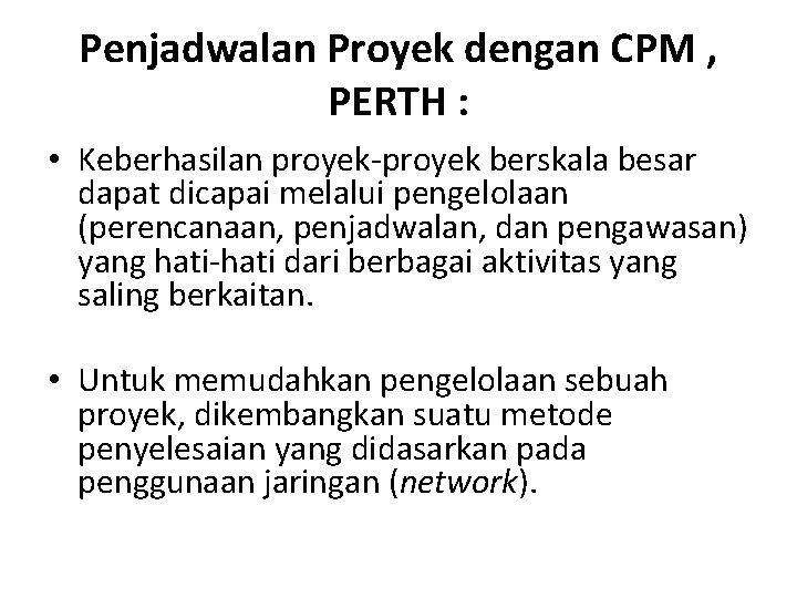 Penjadwalan Proyek dengan CPM , PERTH : • Keberhasilan proyek-proyek berskala besar dapat dicapai