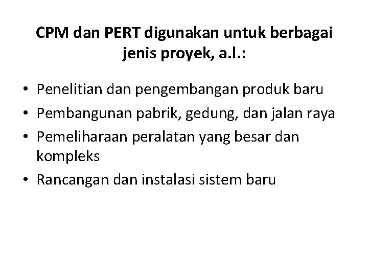 CPM dan PERT digunakan untuk berbagai jenis proyek, a. l. : • Penelitian dan