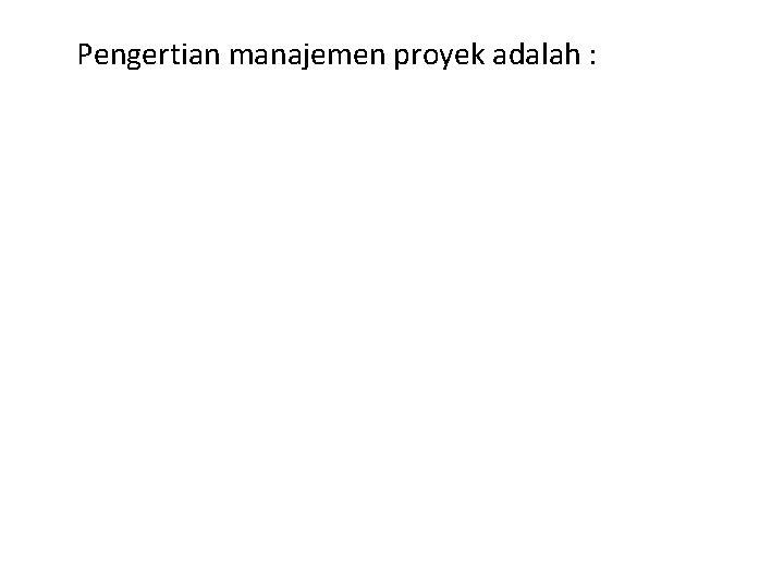 Pengertian manajemen proyek adalah :