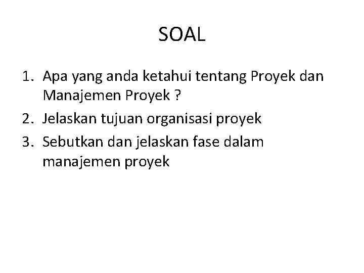 SOAL 1. Apa yang anda ketahui tentang Proyek dan Manajemen Proyek ? 2. Jelaskan
