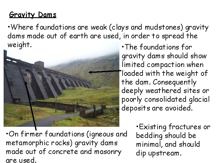 Gravity Dams • Where foundations are weak (clays and mudstones) gravity dams made out