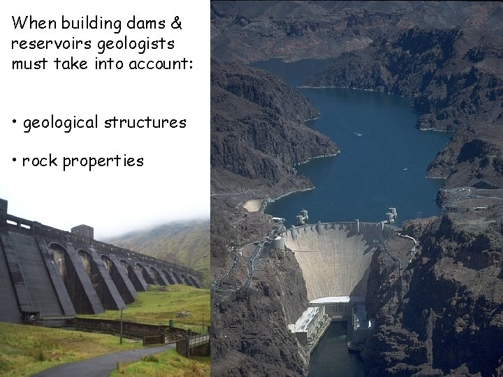 When building dams & reservoirs geologists must take into account: • geological structures •