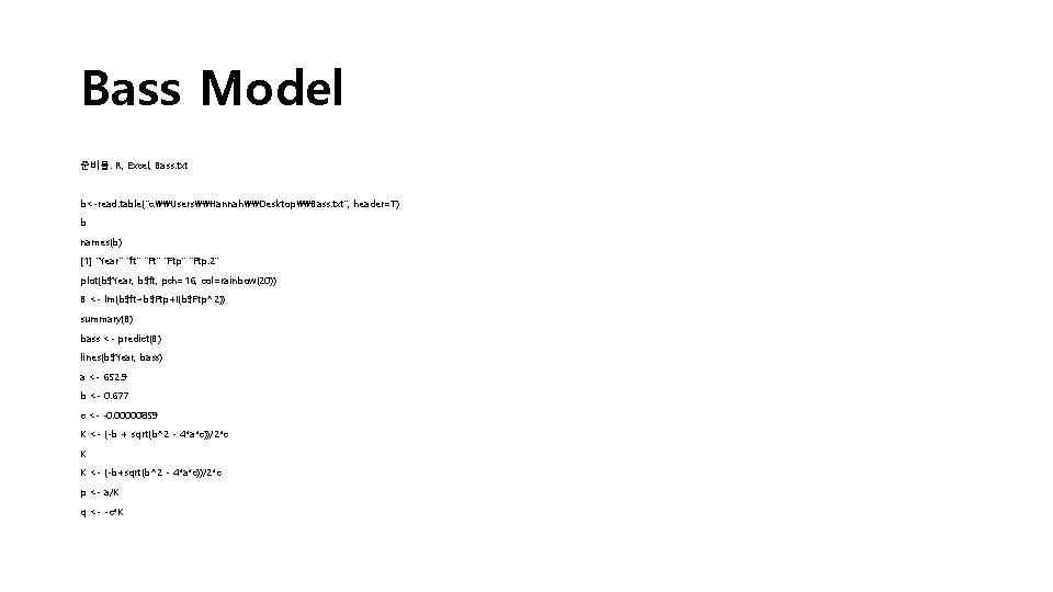 "Bass Model 준비물: R, Excel, Bass. txt b<-read. table(""c: \Users\Hannah\Desktop\Bass. txt"", header=T) b names(b)"