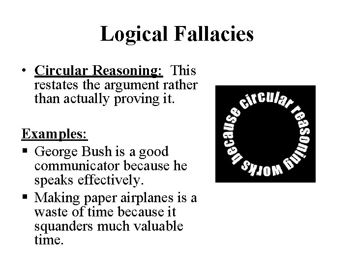 Logical Fallacies • Circular Reasoning: This restates the argument rather than actually proving it.