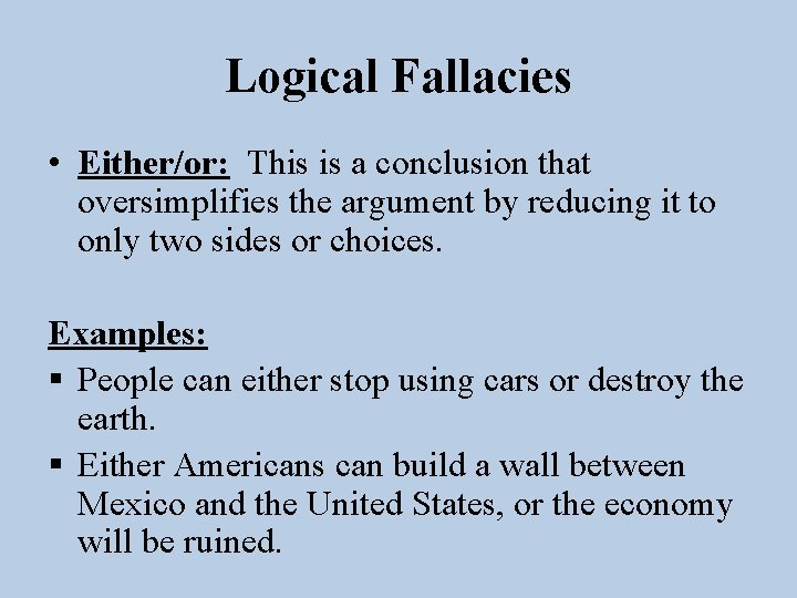 Logical Fallacies • Either/or: This is a conclusion that oversimplifies the argument by reducing