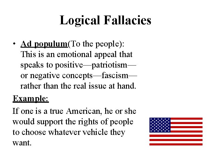Logical Fallacies • Ad populum(To the people): This is an emotional appeal that speaks