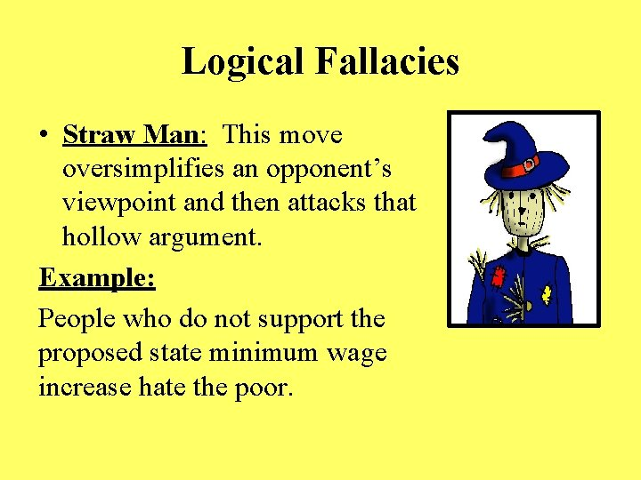 Logical Fallacies • Straw Man: This move oversimplifies an opponent's viewpoint and then attacks