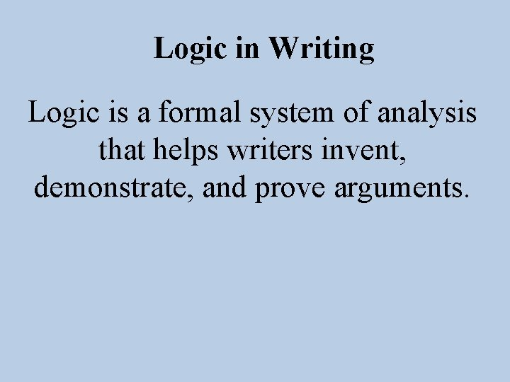 Logic in Writing Logic is a formal system of analysis that helps writers invent,