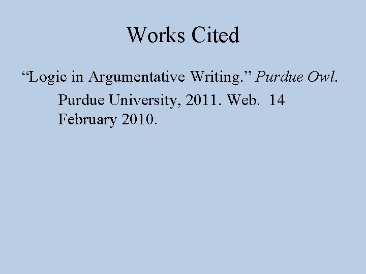 "Works Cited ""Logic in Argumentative Writing. "" Purdue Owl. Purdue University, 2011. Web. 14"