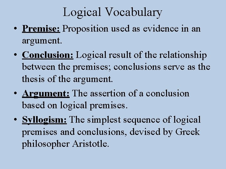 Logical Vocabulary • Premise: Proposition used as evidence in an argument. • Conclusion: Logical