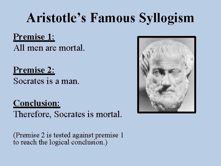 Aristotle's Famous Syllogism Premise 1: All men are mortal. Premise 2: Socrates is a