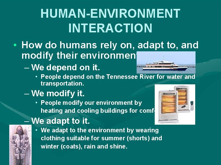 HUMAN-ENVIRONMENT INTERACTION • How do humans rely on, adapt to, and modify their environment?