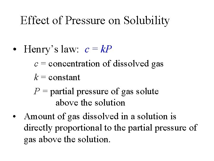 Effect of Pressure on Solubility • Henry's law: c = k. P c =