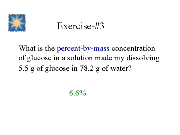 Exercise-#3 What is the percent-by-mass concentration of glucose in a solution made my dissolving