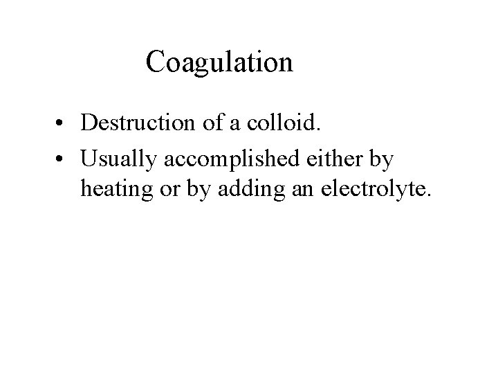 Coagulation • Destruction of a colloid. • Usually accomplished either by heating or by
