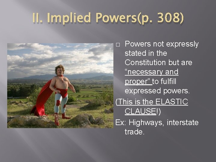 """II. Implied Powers(p. 308) Powers not expressly stated in the Constitution but are """"necessary"""
