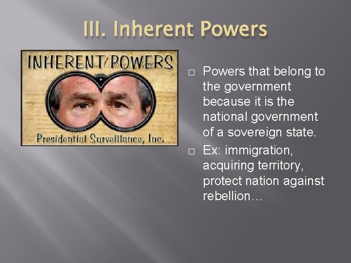 III. Inherent Powers � � Powers that belong to the government because it is