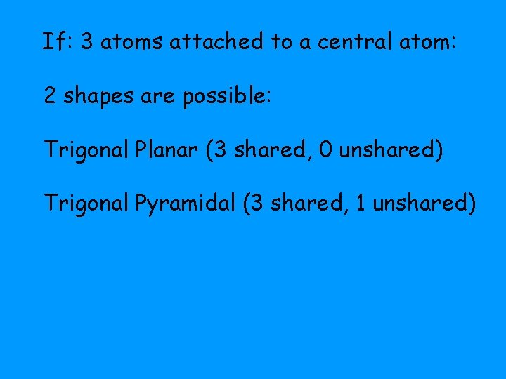 If: 3 atoms attached to a central atom: 2 shapes are possible: Trigonal Planar
