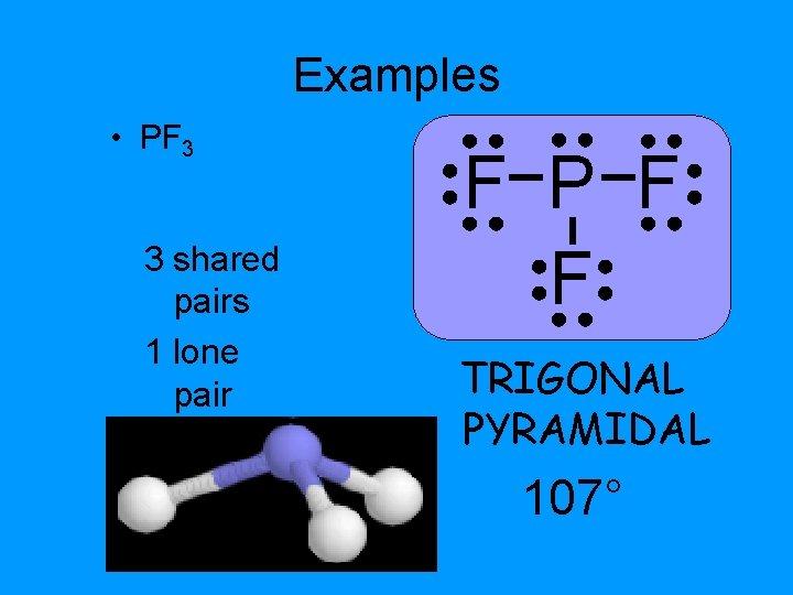 Examples • PF 3 3 shared pairs 1 lone pair F P F F