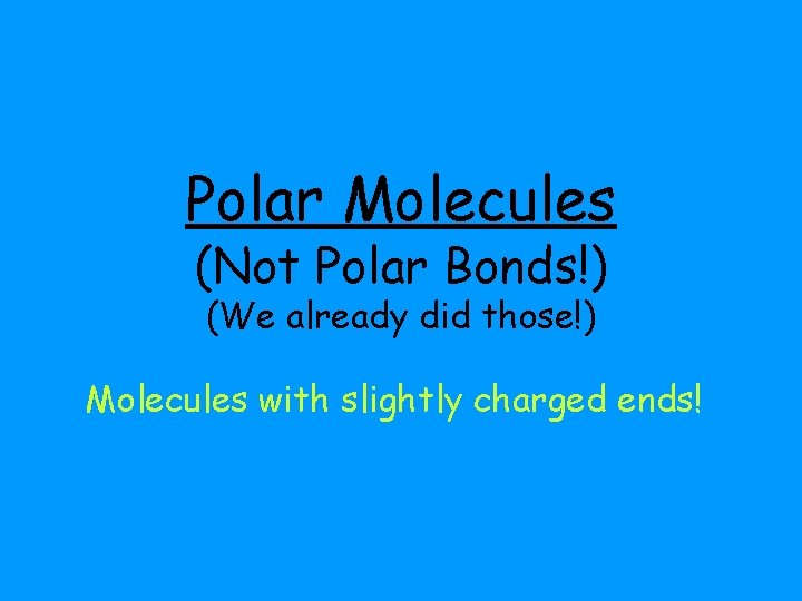 Polar Molecules (Not Polar Bonds!) (We already did those!) Molecules with slightly charged ends!