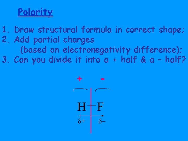 Polarity 1. Draw structural formula in correct shape; 2. Add partial charges (based on