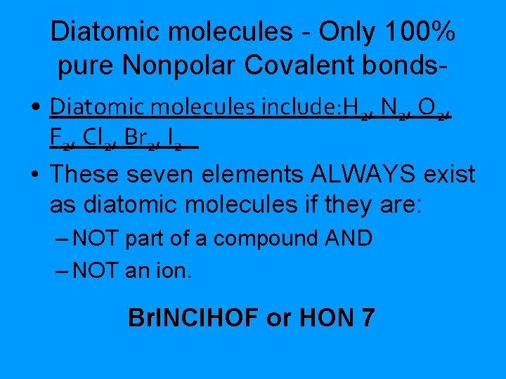 Diatomic molecules - Only 100% pure Nonpolar Covalent bonds • Diatomic molecules include: H