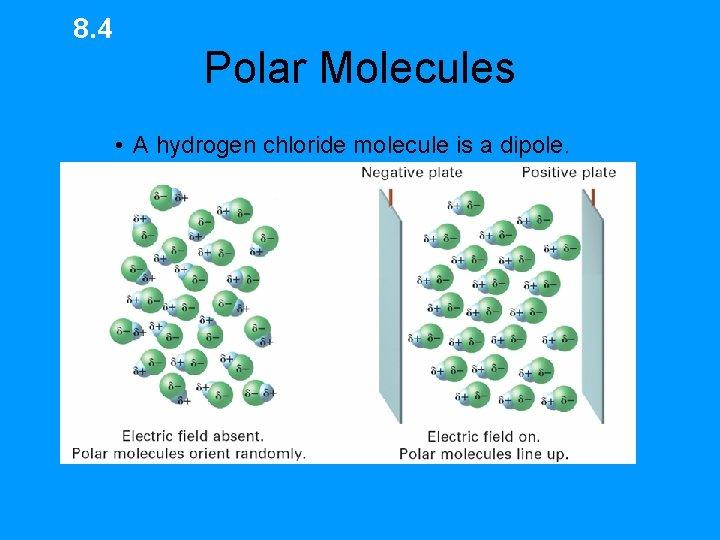 8. 4 Polar Molecules • A hydrogen chloride molecule is a dipole.