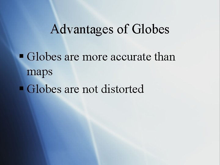 Advantages of Globes § Globes are more accurate than maps § Globes are not