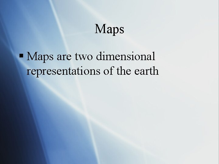 Maps § Maps are two dimensional representations of the earth