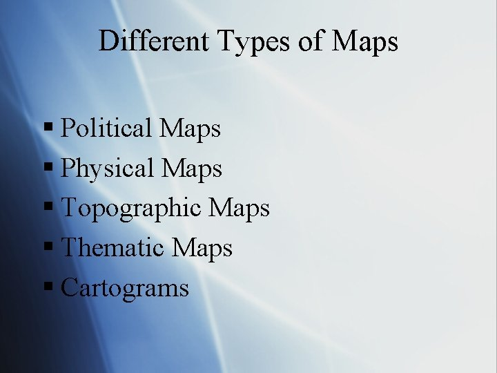 Different Types of Maps § Political Maps § Physical Maps § Topographic Maps §