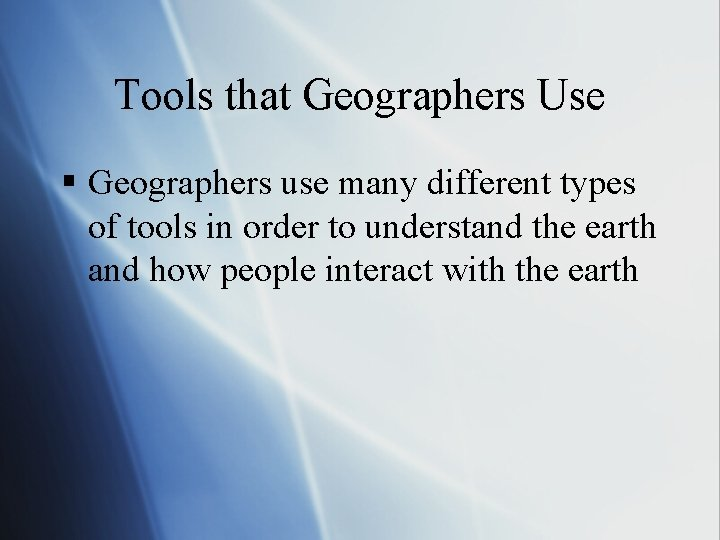 Tools that Geographers Use § Geographers use many different types of tools in order
