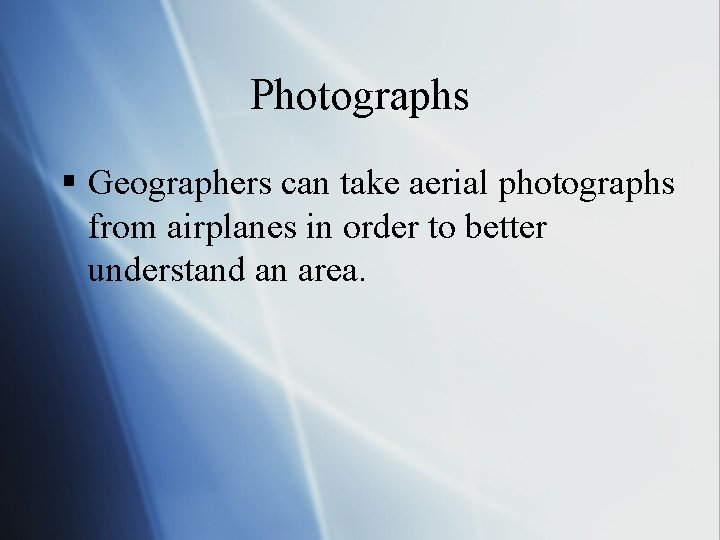 Photographs § Geographers can take aerial photographs from airplanes in order to better understand