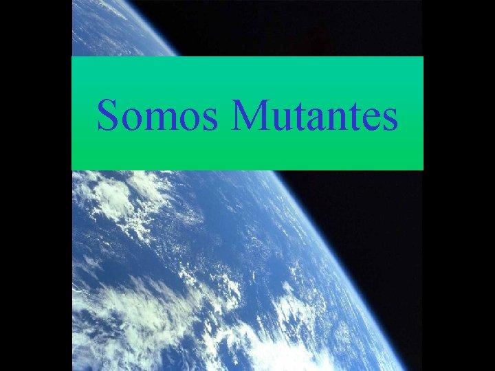 Somos Mutantes