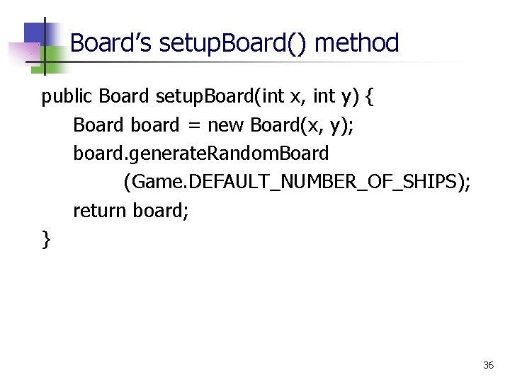 Board's setup. Board() method public Board setup. Board(int x, int y) { Board board