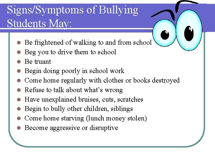 Signs/Symptoms of Bullying Students May: l l l l l Be frightened of walking