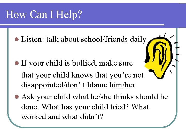 How Can I Help? l Listen: l If talk about school/friends daily your child