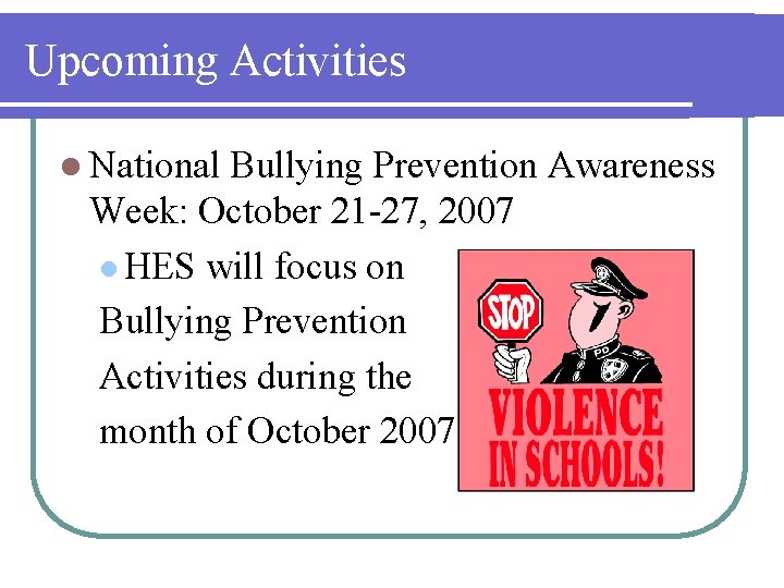 Upcoming Activities l National Bullying Prevention Awareness Week: October 21 -27, 2007 l HES