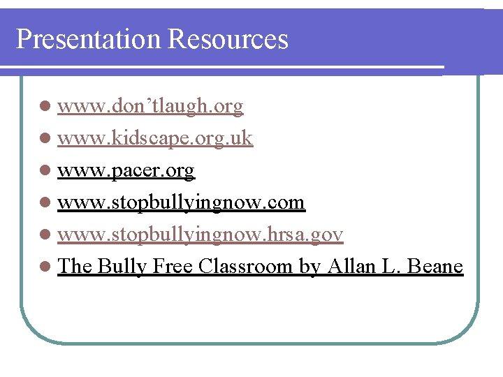 Presentation Resources l www. don'tlaugh. org l www. kidscape. org. uk l www. pacer.