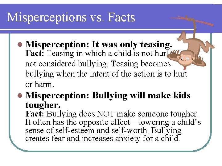 Misperceptions vs. Facts l Misperception: It was only teasing. l Misperception: Bullying will make