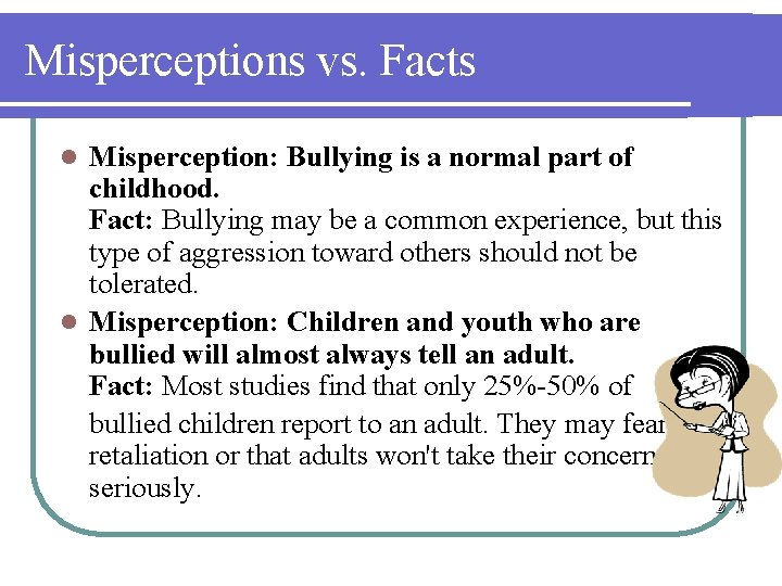 Misperceptions vs. Facts Misperception: Bullying is a normal part of childhood. Fact: Bullying may