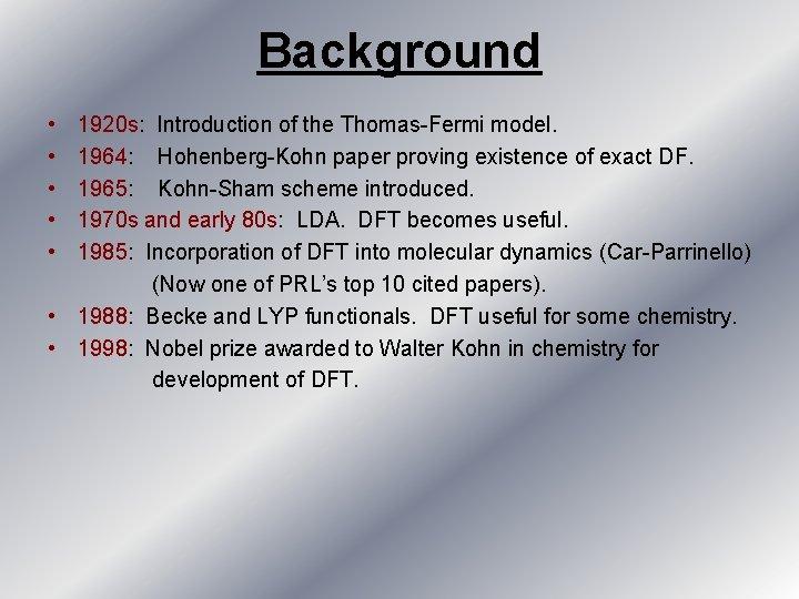 Background • • • 1920 s: Introduction of the Thomas-Fermi model. 1964: Hohenberg-Kohn paper