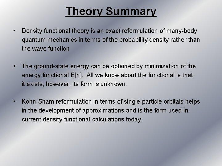 Theory Summary • Density functional theory is an exact reformulation of many-body quantum mechanics