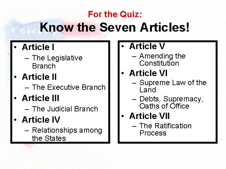 For the Quiz: Know the Seven Articles! • Article I – The Legislative Branch