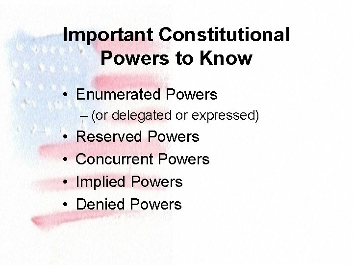 Important Constitutional Powers to Know • Enumerated Powers – (or delegated or expressed) •